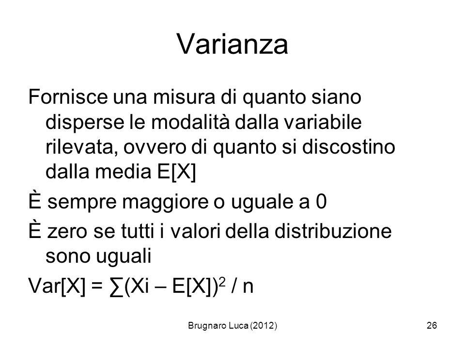 Varianza Fornisce una misura di quanto siano disperse le modalità dalla variabile rilevata, ovvero di quanto si discostino dalla media E[X]